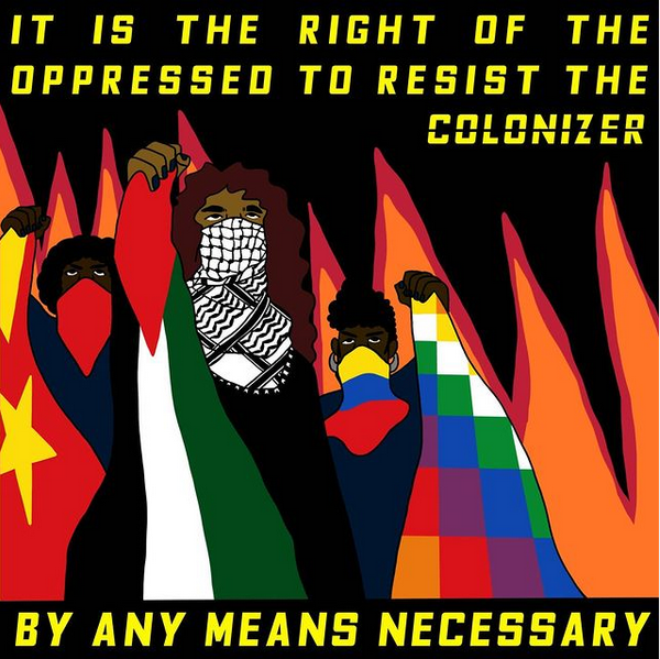 IT IS THE UNMITIGATED RIGHT OF THE OPPRESSED TO RESIST THE COLONIZER BY ANY MEANS NECESSARY.